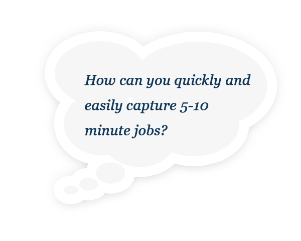 How can you quickly and easily capture 5-10 minute jobs?