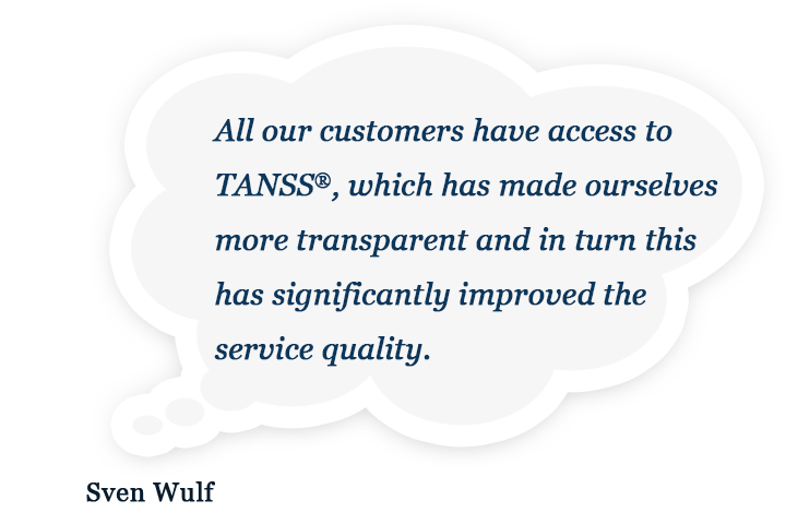 All our customers have access to TANSS®, which has made ourselves more transparent and in turn this has significantly improved the service quality.