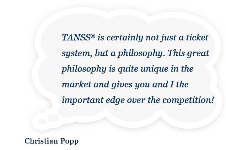 TANSS® is certainly not just a ticket system, but a philosophy. This great philosophy is quite unique in the market and gives you and I the important edge over the competition!